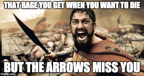 Sparta Leonidas Meme | THAT RAGE YOU GET WHEN YOU WANT TO DIE BUT THE ARROWS MISS YOU | image tagged in memes,sparta leonidas | made w/ Imgflip meme maker