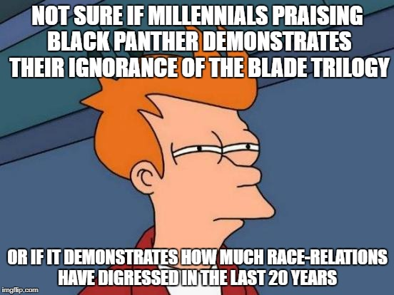 What ever happened to Wesley Snipes? | NOT SURE IF MILLENNIALS PRAISING BLACK PANTHER DEMONSTRATES THEIR IGNORANCE OF THE BLADE TRILOGY OR IF IT DEMONSTRATES HOW MUCH RACE-RELATIO | image tagged in memes,futurama fry | made w/ Imgflip meme maker