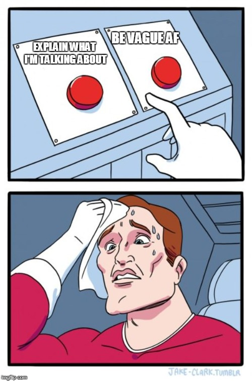 Two Buttons Meme | EXPLAIN WHAT I'M TALKING ABOUT BE VAGUE AF | image tagged in memes,two buttons | made w/ Imgflip meme maker