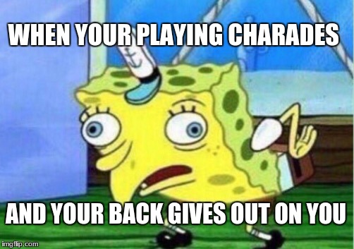 Mocking Spongebob Meme | WHEN YOUR PLAYING CHARADES AND YOUR BACK GIVES OUT ON YOU | image tagged in memes,mocking spongebob | made w/ Imgflip meme maker