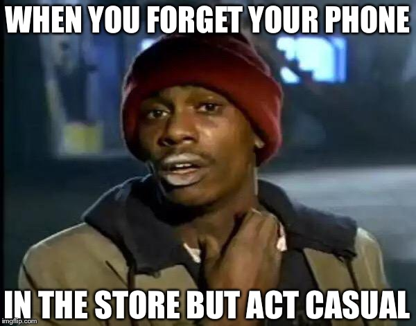 Y'all Got Any More Of That | WHEN YOU FORGET YOUR PHONE IN THE STORE BUT ACT CASUAL | image tagged in memes,y'all got any more of that | made w/ Imgflip meme maker