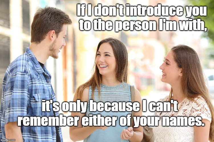 Say my name! | If I don't introduce you to the person I'm with, it's only because I can't remember either of your names. | image tagged in forgetfulness,names | made w/ Imgflip meme maker