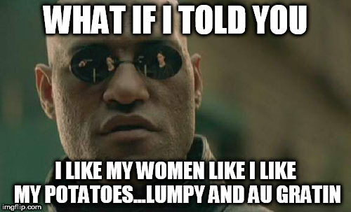 Matrix Morpheus Meme | WHAT IF I TOLD YOU I LIKE MY WOMEN LIKE I LIKE MY POTATOES...LUMPY AND AU GRATIN | image tagged in memes,matrix morpheus | made w/ Imgflip meme maker