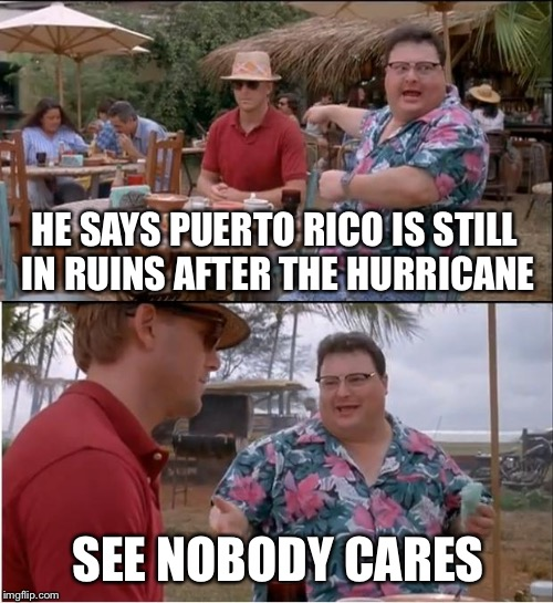 See Nobody Cares Meme | HE SAYS PUERTO RICO IS STILL IN RUINS AFTER THE HURRICANE SEE NOBODY CARES | image tagged in memes,see nobody cares | made w/ Imgflip meme maker