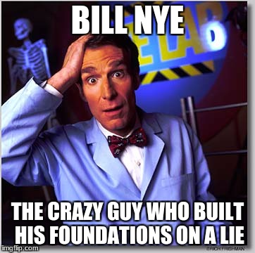 Bill Nye The Science Guy | BILL NYE THE CRAZY GUY WHO BUILT HIS FOUNDATIONS ON A LIE | image tagged in memes,bill nye the science guy | made w/ Imgflip meme maker