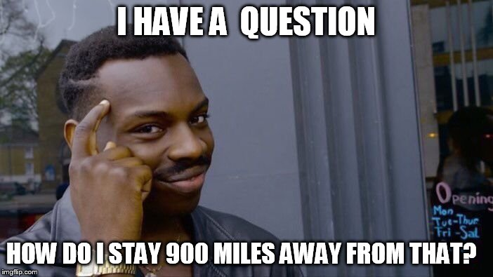 Roll Safe Think About It Meme | I HAVE A  QUESTION HOW DO I STAY 900 MILES AWAY FROM THAT? | image tagged in memes,roll safe think about it | made w/ Imgflip meme maker