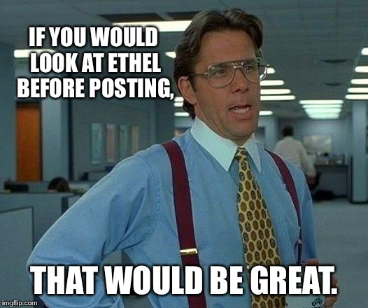 That Would Be Great Meme | IF YOU WOULD LOOK AT ETHEL BEFORE POSTING, THAT WOULD BE GREAT. | image tagged in memes,that would be great | made w/ Imgflip meme maker