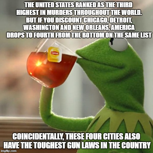 Think about that... | THE UNITED STATES RANKED AS THE THIRD HIGHEST IN MURDERS THROUGHOUT THE WORLD. BUT IF YOU DISCOUNT CHICAGO, DETROIT, WASHINGTON AND NEW ORLE | image tagged in memes,but thats none of my business,kermit the frog | made w/ Imgflip meme maker