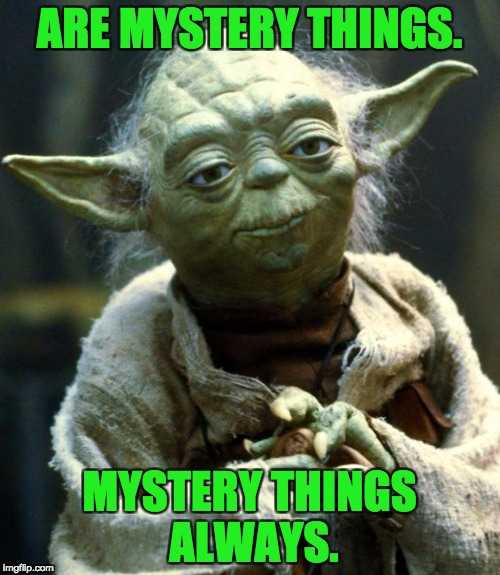 Star Wars Yoda Meme | ARE MYSTERY THINGS. MYSTERY THINGS ALWAYS. | image tagged in memes,star wars yoda | made w/ Imgflip meme maker