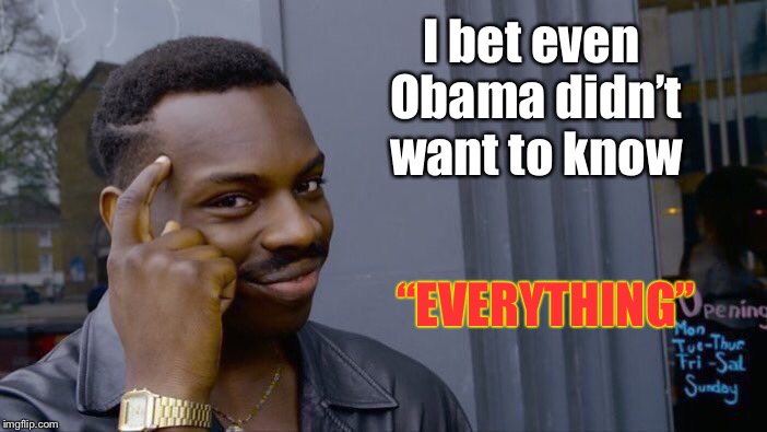 "Roll Safe Think About It Meme | I bet even Obama didn't want to know ""EVERYTHING"" 