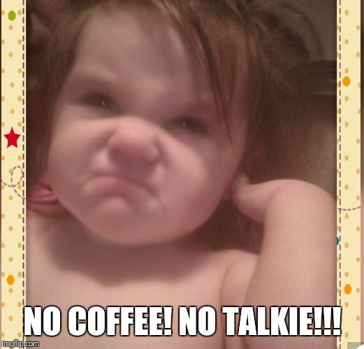 NO COFFEE!NO TALKIE!!! | image tagged in aint nobody got time for that | made w/ Imgflip meme maker