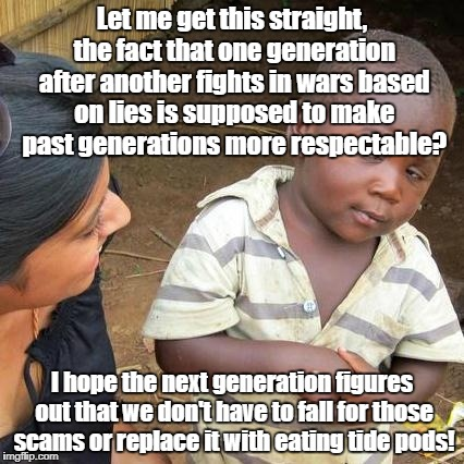 Third World Skeptical Kid Meme | Let me get this straight, the fact that one generation after another fights in wars based on lies is supposed to make past generations more  | image tagged in memes,third world skeptical kid | made w/ Imgflip meme maker