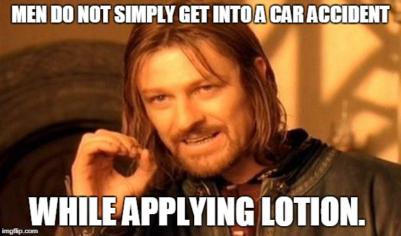 One Does Not Simply Meme | MEN DO NOT SIMPLY GET INTO A CAR ACCIDENT WHILE APPLYING LOTION. | image tagged in memes,one does not simply | made w/ Imgflip meme maker