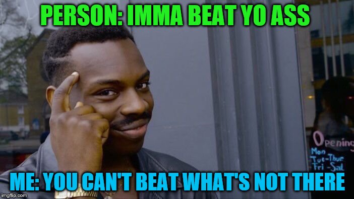 joke's on you | PERSON: IMMA BEAT YO ASS ME: YOU CAN'T BEAT WHAT'S NOT THERE | image tagged in memes,roll safe think about it,joke's on you | made w/ Imgflip meme maker