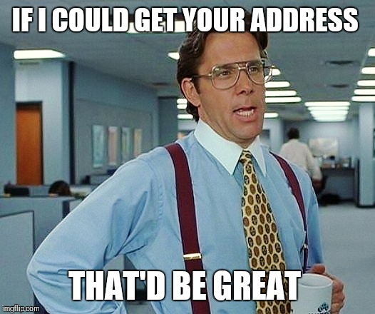 That'd Be Great | IF I COULD GET YOUR ADDRESS THAT'D BE GREAT | image tagged in that'd be great | made w/ Imgflip meme maker