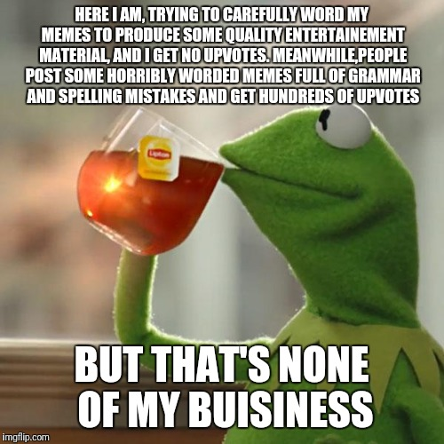 Frustration | HERE I AM, TRYING TO CAREFULLY WORD MY MEMES TO PRODUCE SOME QUALITY ENTERTAINEMENT MATERIAL, AND I GET NO UPVOTES. MEANWHILE,PEOPLE POST SO | image tagged in memes,but thats none of my business,kermit the frog,frustration,why | made w/ Imgflip meme maker
