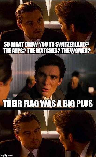 Inception Meme | SO WHAT DREW YOU TO SWITZERLAND? THE ALPS? THE WATCHES? THE WOMEN? THEIR FLAG WAS A BIG PLUS | image tagged in memes,inception,switzerland | made w/ Imgflip meme maker