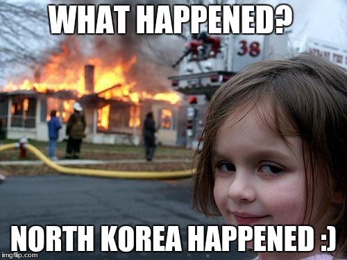 Disaster Girl Meme | WHAT HAPPENED? NORTH KOREA HAPPENED :) | image tagged in memes,disaster girl | made w/ Imgflip meme maker