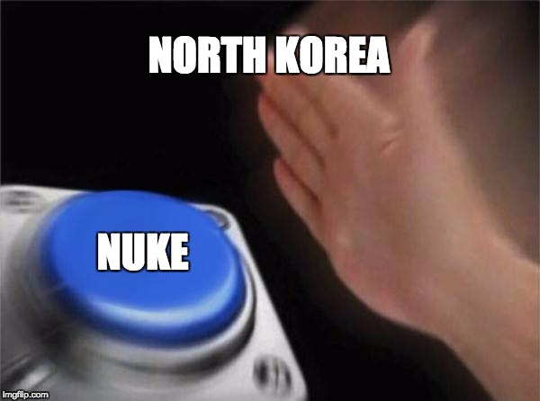 Blank Nut Button Meme | NORTH KOREA NUKE | image tagged in memes,blank nut button | made w/ Imgflip meme maker
