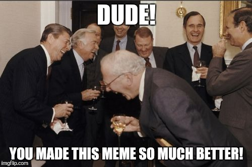Laughing Men In Suits Meme | DUDE! YOU MADE THIS MEME SO MUCH BETTER! | image tagged in memes,laughing men in suits | made w/ Imgflip meme maker