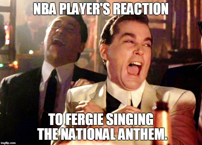 Good Fellas Hilarious Meme | NBA PLAYER'S REACTION TO FERGIE SINGING THE NATIONAL ANTHEM. | image tagged in memes,good fellas hilarious | made w/ Imgflip meme maker