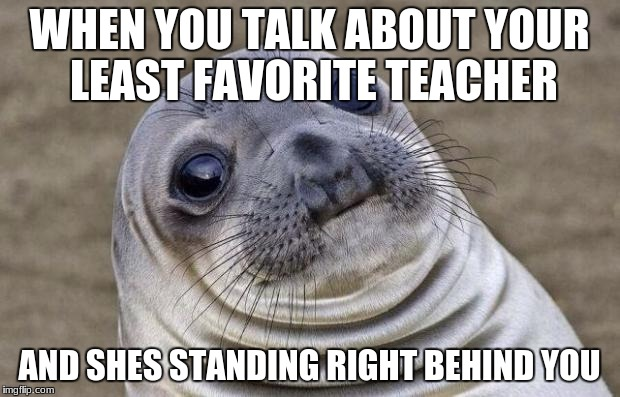 Awkward Moment Sealion Meme | WHEN YOU TALK ABOUT YOUR LEAST FAVORITE TEACHER AND SHES STANDING RIGHT BEHIND YOU | image tagged in memes,awkward moment sealion | made w/ Imgflip meme maker