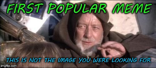 They keep changing number 1 |  FIRST POPULAR MEME; THIS IS NOT THE IMAGE YOU WERE LOOKING FOR | image tagged in memes,these arent the droids you were looking for | made w/ Imgflip meme maker