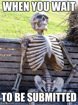 Waiting Skeleton Meme | WHEN YOU WAIT TO BE SUBMITTED | image tagged in memes,waiting skeleton | made w/ Imgflip meme maker