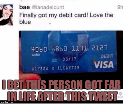 Oh geez. | I BET THIS PERSON GOT FAR IN LIFE AFTER THIS TWEET | image tagged in memes,twitter,personal,credit card,blue | made w/ Imgflip meme maker