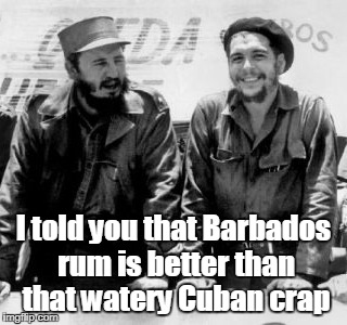 I told you that Barbados rum is better than that watery Cuban crap | made w/ Imgflip meme maker