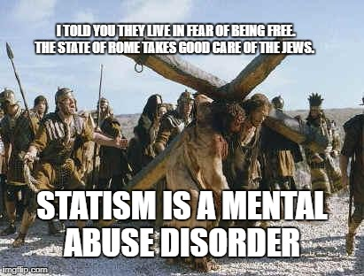 Jesus working | I TOLD YOU THEY LIVE IN FEAR OF BEING FREE.  THE STATE OF ROME TAKES GOOD CARE OF THE JEWS. STATISM IS A MENTAL ABUSE DISORDER | image tagged in jesus working | made w/ Imgflip meme maker
