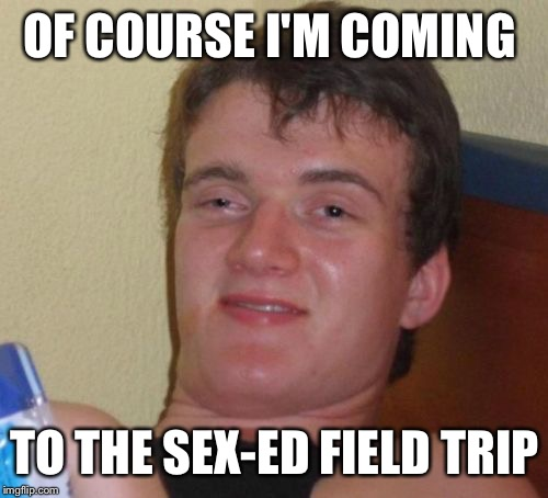 10 Guy Meme | OF COURSE I'M COMING TO THE SEX-ED FIELD TRIP | image tagged in memes,10 guy | made w/ Imgflip meme maker