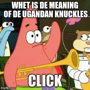 No Patrick Meme | WHET IS DE MEANING OF DE UGANDAN KNUCKLES CLICK | image tagged in memes,no patrick | made w/ Imgflip meme maker