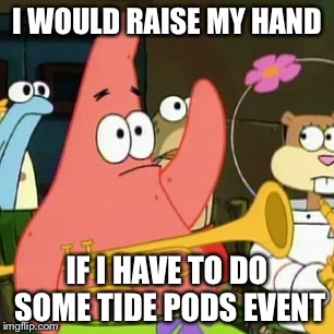 No Patrick Meme | I WOULD RAISE MY HAND IF I HAVE TO DO SOME TIDE PODS EVENT | image tagged in memes,no patrick | made w/ Imgflip meme maker