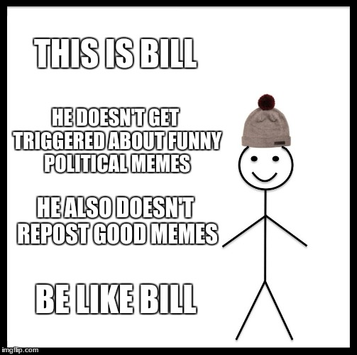 Be Like Bill Meme | THIS IS BILL HE DOESN'T GET TRIGGERED ABOUT FUNNY POLITICAL MEMES HE ALSO DOESN'T REPOST GOOD MEMES BE LIKE BILL | image tagged in memes,be like bill | made w/ Imgflip meme maker