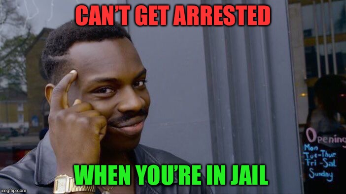 Roll Safe Think About It Meme | CAN'T GET ARRESTED WHEN YOU'RE IN JAIL | image tagged in memes,roll safe think about it | made w/ Imgflip meme maker