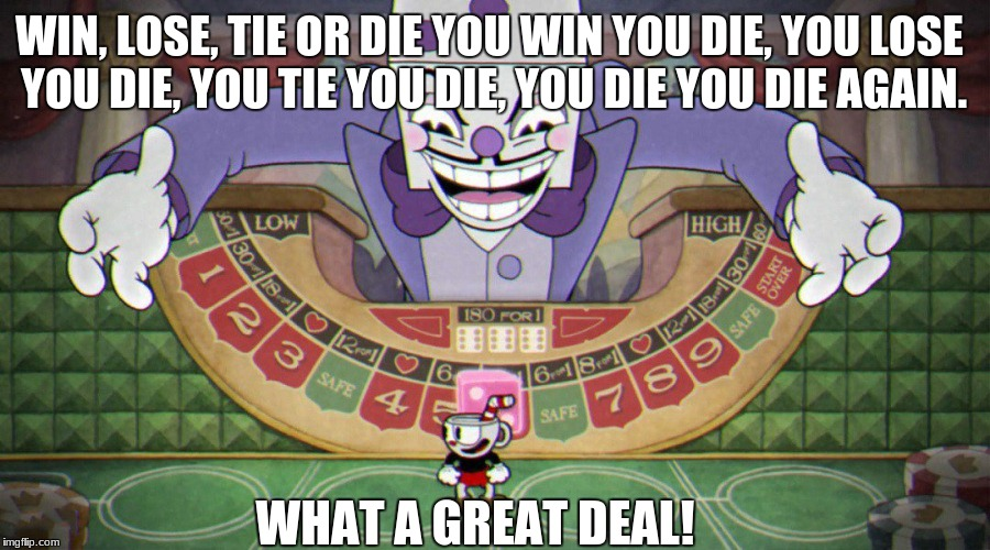 WHAT A GREAT DEAL! WIN, LOSE, TIE OR DIE YOU WIN YOU DIE, YOU LOSE YOU DIE, YOU TIE YOU DIE, YOU DIE YOU DIE AGAIN. | image tagged in king dice cuphead | made w/ Imgflip meme maker
