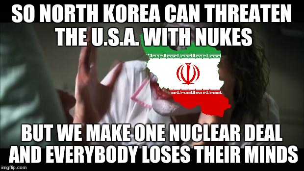 And everybody loses their minds Meme | SO NORTH KOREA CAN THREATEN THE U.S.A. WITH NUKES BUT WE MAKE ONE NUCLEAR DEAL AND EVERYBODY LOSES THEIR MINDS | image tagged in memes,and everybody loses their minds | made w/ Imgflip meme maker