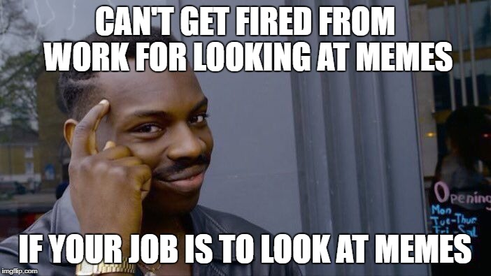 Can't if You Don't | CAN'T GET FIRED FROM WORK FOR LOOKING AT MEMES IF YOUR JOB IS TO LOOK AT MEMES | image tagged in memes,roll safe think about it | made w/ Imgflip meme maker