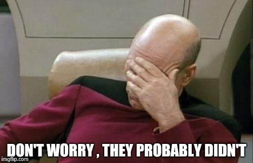 Captain Picard Facepalm Meme | DON'T WORRY , THEY PROBABLY DIDN'T | image tagged in memes,captain picard facepalm | made w/ Imgflip meme maker