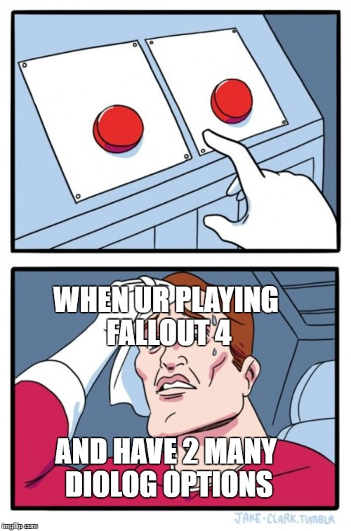 Two Buttons Meme | AND HAVE 2 MANY DIOLOG OPTIONS WHEN UR PLAYING FALLOUT 4 | image tagged in memes,two buttons | made w/ Imgflip meme maker