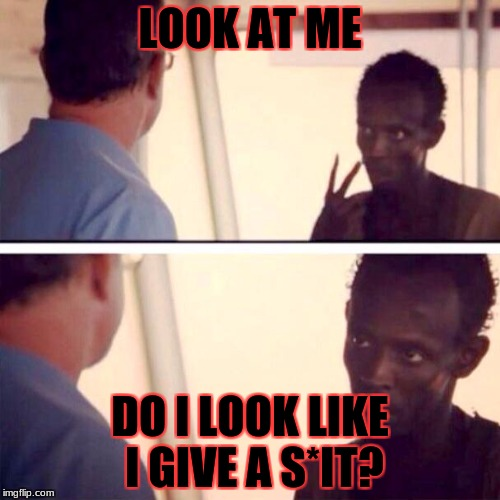 Captain Phillips - I'm The Captain Now | LOOK AT ME DO I LOOK LIKE I GIVE A S*IT? | image tagged in memes,captain phillips - i'm the captain now,meme,do i care doe,i don't care | made w/ Imgflip meme maker