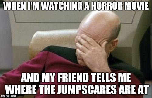 Captain Picard Facepalm Meme | WHEN I'M WATCHING A HORROR MOVIE AND MY FRIEND TELLS ME WHERE THE JUMPSCARES ARE AT | image tagged in memes,captain picard facepalm | made w/ Imgflip meme maker