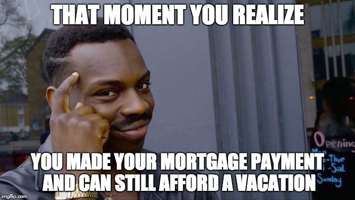 Roll Safe Think About It Meme | THAT MOMENT YOU REALIZE YOU MADE YOUR MORTGAGE PAYMENT AND CAN STILL AFFORD A VACATION | image tagged in memes,roll safe think about it | made w/ Imgflip meme maker