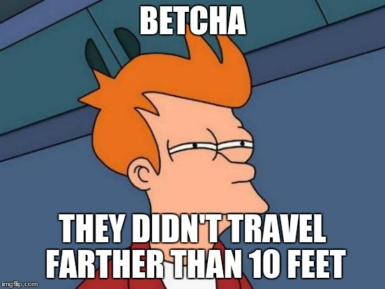 Futurama Fry Meme | BETCHA THEY DIDN'T TRAVEL FARTHER THAN 10 FEET | image tagged in memes,futurama fry | made w/ Imgflip meme maker
