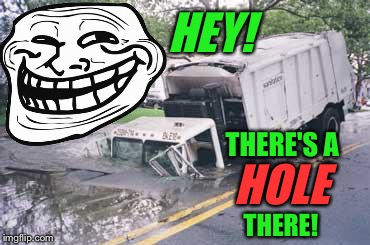Troll Face adds a helpful comment... | HEY! THERE! THERE'S A HOLE | image tagged in troll face,hole,trucks,pothole | made w/ Imgflip meme maker