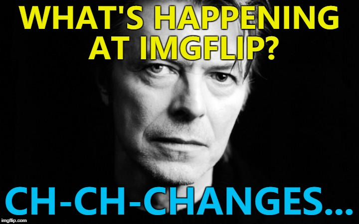 Changes, changes everywhere... :) | WHAT'S HAPPENING AT IMGFLIP? CH-CH-CHANGES... | image tagged in bowie,memes,imgflip,changes,music | made w/ Imgflip meme maker