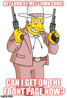 Yee-haw!  We's all gun crazy in America! | HEY LOOK AT ME!  I OWN GUNS! CAN I GET ON THE FRONT PAGE NOW? | image tagged in rich texan simpsons,gun control,funny,memes | made w/ Imgflip meme maker