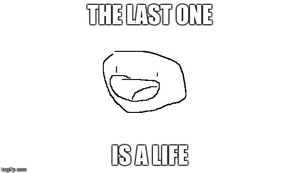 THE LAST ONE IS A LIFE | made w/ Imgflip meme maker