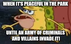 Spongegar Meme | WHEN IT'S PEACEFUL IN THE PARK UNTIL AN ARMY OF CRIMINALS AND VILLAINS INVADE IT! | image tagged in memes,spongegar | made w/ Imgflip meme maker